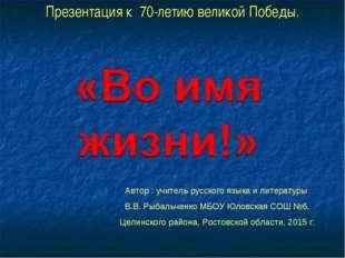 Презентация к 70-летию великой Победы. Автор : учитель русского языка и литер