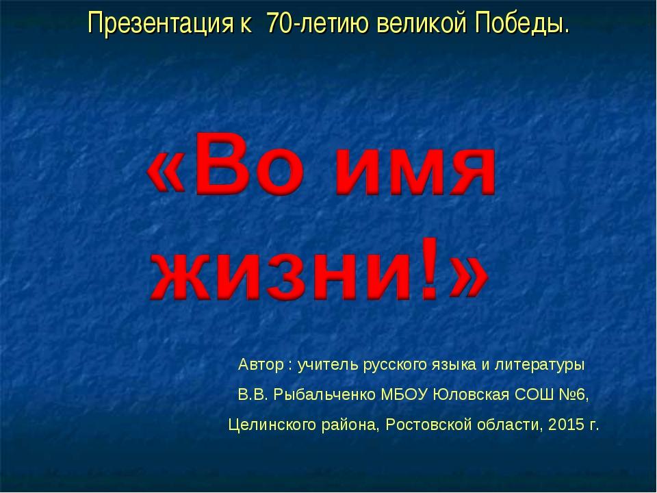 Презентация к 70-летию великой Победы. Автор : учитель русского языка и литер...