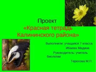 Проект «Красная тетрадь Калининского района» Выполнили: учащаяся 7 класса Иба