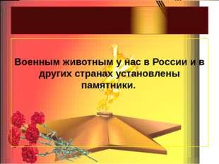 Военным животным у нас в России и в других странах установлены памятники.