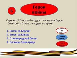 Герои войны Сержант Я.Павлов был удостоен звания Героя Советского Союза за по