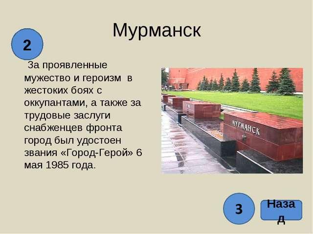 Назад 2 Мурманск За проявленные мужество и героизм в жестоких боях с оккупант...