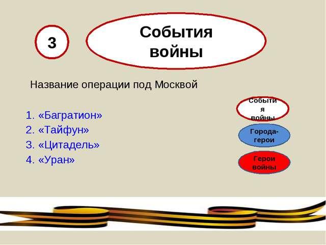 Название операции под Москвой «Багратион» «Тайфун» «Цитадель» «Уран» 3 Событ...