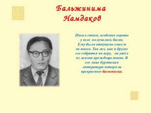 Бальжинима Намдаков Писал стихи, особенно хорошо у него получались басни. Ему