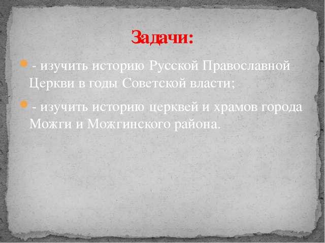 - изучить историю Русской Православной Церкви в годы Советской власти; - изуч...
