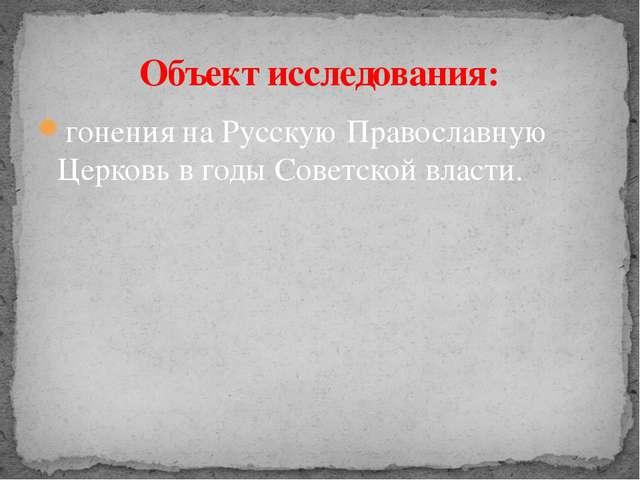 гонения на Русскую Православную Церковь в годы Советской власти. Объект иссле...