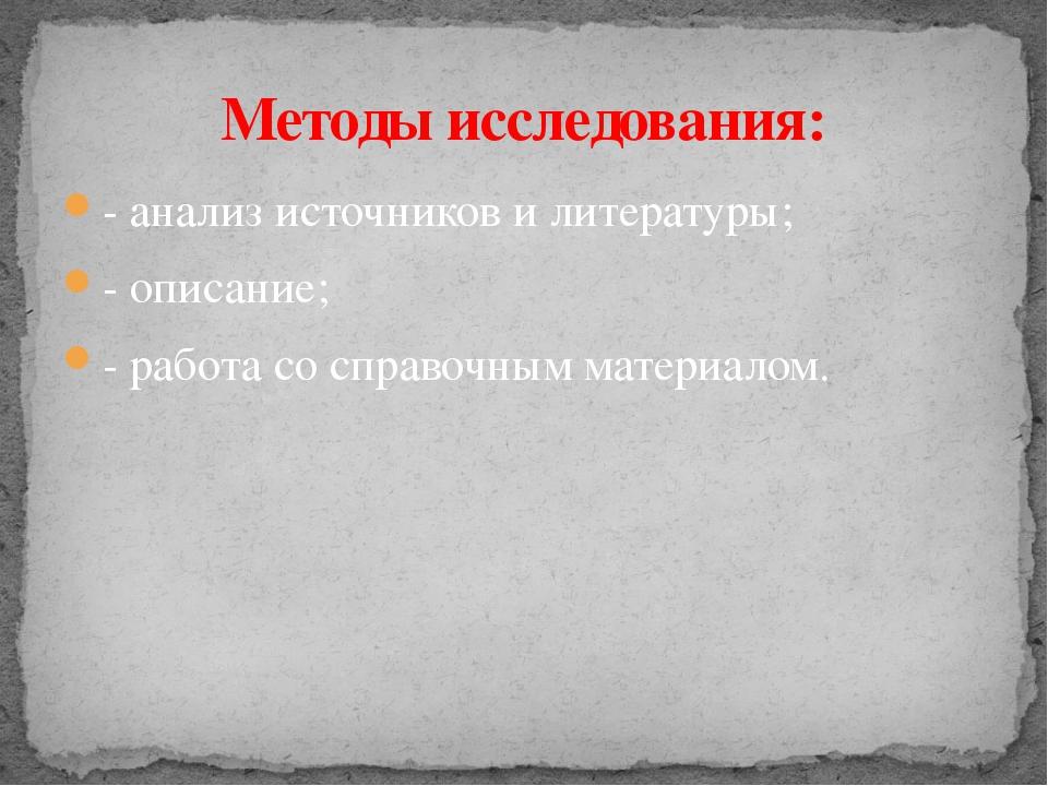 - анализ источников и литературы; - описание; - работа со справочным материал...