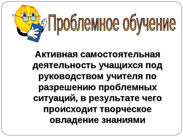 Активная самостоятельная деятельность учащихся под руководством учителя по ра...