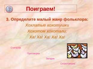 Поиграем! 3. Определите малый жанр фольклора: Хохлатые хохотушки Хохотом хохо