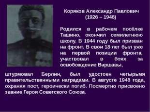 Коряков Александр Павлович (1926 – 1948) Родился в рабочем посёлке Ташино, ок