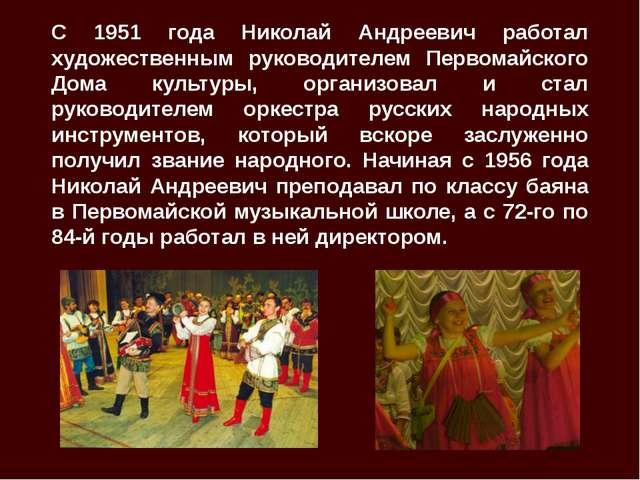 С 1951 года Николай Андреевич работал художественным руководителем Первомайск...