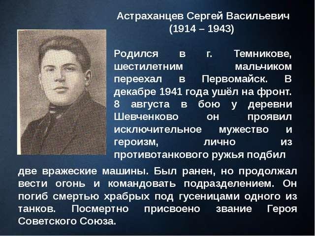 Астраханцев Сергей Васильевич (1914 – 1943) Родился в г. Темникове, шестилетн...