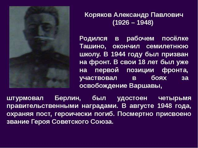 Коряков Александр Павлович (1926 – 1948) Родился в рабочем посёлке Ташино, ок...