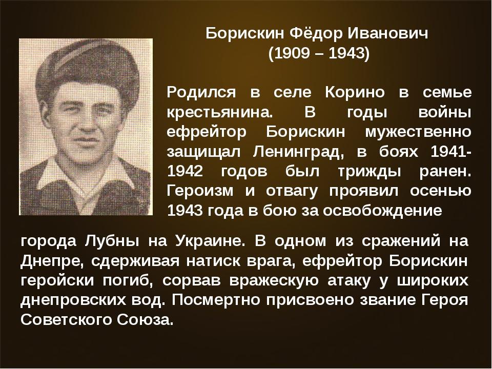 Борискин Фёдор Иванович (1909 – 1943) Родился в селе Корино в семье крестьян...