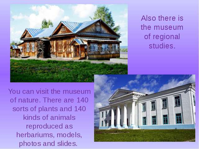 You can visit the museum of nature. There are 140 sorts of plants and 140 kin...