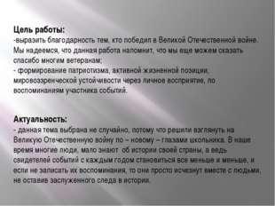 Цель работы: -выразить благодарность тем, кто победил в Великой Отечественной