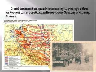 С этой дивизией он прошёл славный путь, участвуя в боях на Курской дуге, осв