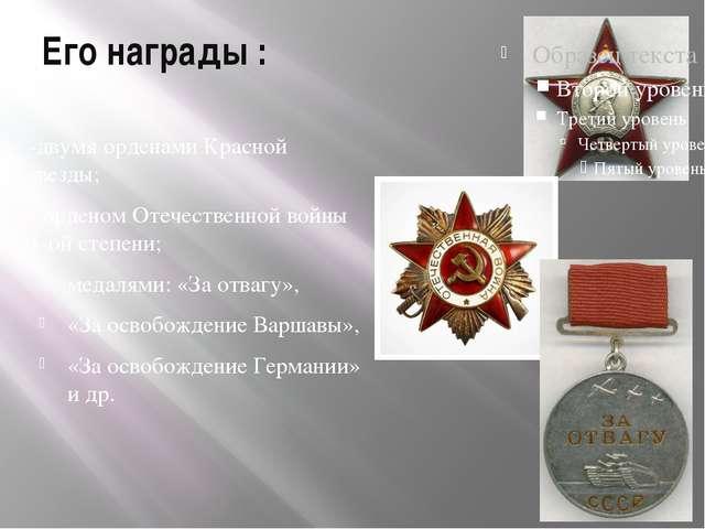 Его награды : -двумя орденами Красной звезды; - орденом Отечественной войны 1...