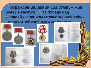 Награжден медалями «За отвагу», «За боевые заслуги», «За победу над Японией»