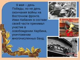 9 мая – день Победы, но не день окончания войны на Восточном фронте. Иван Ка