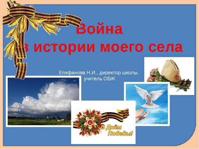 Епифанова Н.И., директор школы, учитель ОБЖ Война в истории моего села
