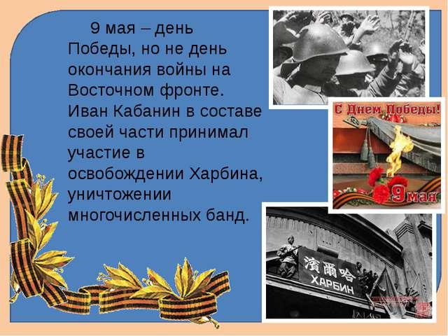 9 мая – день Победы, но не день окончания войны на Восточном фронте. Иван Ка...