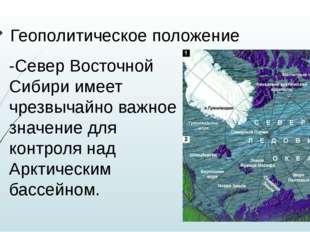 Геополитическое положение -Север Восточной Сибири имеет чрезвычайно важное зн