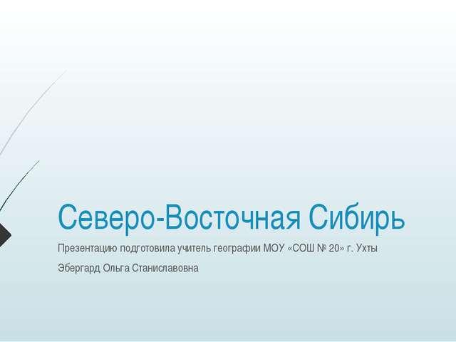 Северо-Восточная Сибирь Презентацию подготовила учитель географии МОУ «СОШ №...