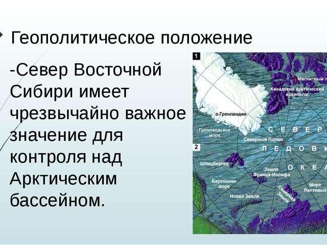 Геополитическое положение -Север Восточной Сибири имеет чрезвычайно важное зн...