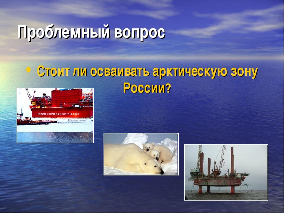 Проблемный вопрос Стоит ли осваивать арктическую зону России?