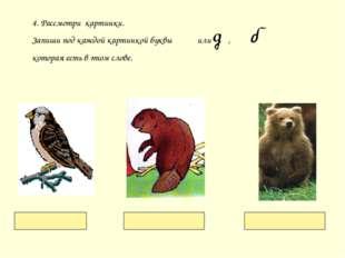 4. Рассмотри картинки. Запиши под каждой картинкой буквы или , которая есть в