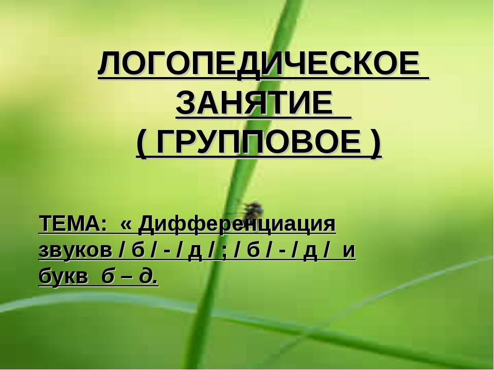 ЛОГОПЕДИЧЕСКОЕ ЗАНЯТИЕ ( ГРУППОВОЕ ) ТЕМА: « Дифференциация звуков / б / - /...