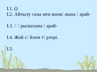 І.1. () І.2. Айтылу сазы мен мазмұнына қарай- І.3. Құрылысына қарай- І.4. Жай