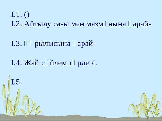 І.1. () І.2. Айтылу сазы мен мазмұнына қарай- І.3. Құрылысына қарай- І.4. Жай...
