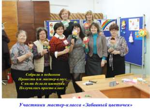 Участники мастер-класса «Забавный цветочек» Собрала я педагогов Провести им м