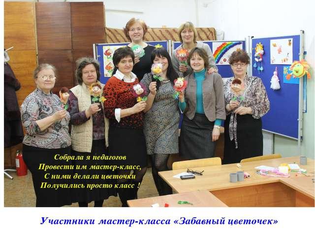 Участники мастер-класса «Забавный цветочек» Собрала я педагогов Провести им м...