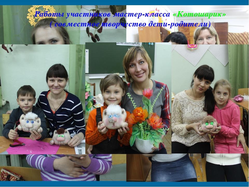 Работы участников мастер-класса «Котошарик» ( совместное творчество дети-роди...