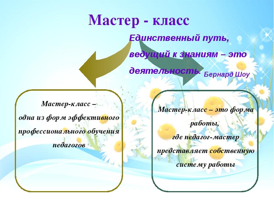 Мастер - класс Единственный путь, ведущий к знаниям – это деятельность. Берна...