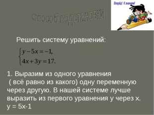 Решить систему уравнений: 1. Выразим из одного уравнения ( всё равно из каког