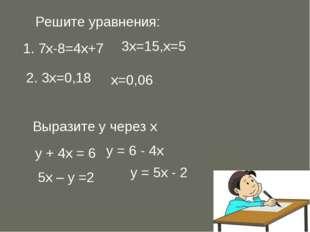 Решите уравнения: 1. 7х-8=4х+7 3х=15,х=5 2. 3х=0,18 х=0,06 Выразите у через х