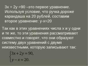 3х + 2у =90 –это первое уравнение. Используя условие, что ручка дороже каранд