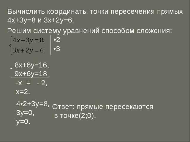 Вычислить координаты точки пересечения прямых 4х+3у=8 и 3х+2у=6. Решим систем...