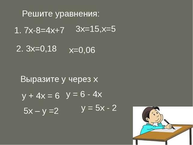 Решите уравнения: 1. 7х-8=4х+7 3х=15,х=5 2. 3х=0,18 х=0,06 Выразите у через х...