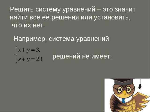 Решить систему уравнений – это значит найти все её решения или установить, чт...