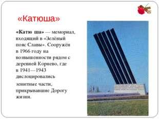 «Катюша» «Катю́ша»—мемориал, входящий в «Зелёный пояс Славы». Сооружён в19