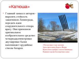 «Катюша» Главный замысел авторов - выразить стойкость защитников Ленинграда,