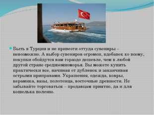 Быть в Турции и не привезти оттуда сувениры – невозможно. А выбор сувениров