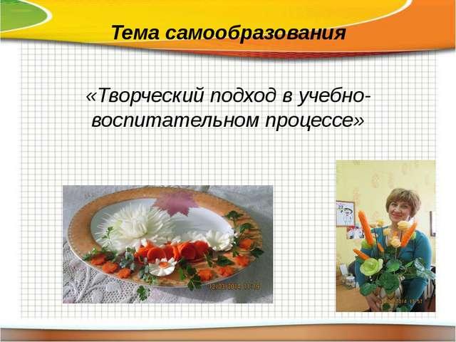 Тема самообразования «Творческий подход в учебно-воспитательном процессе»
