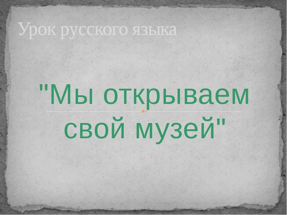 """""""Мы открываем свой музей"""" Урок русского языка"""