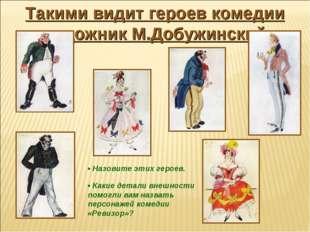 Такими видит героев комедии художник М.Добужинский • Назовите этих героев. •